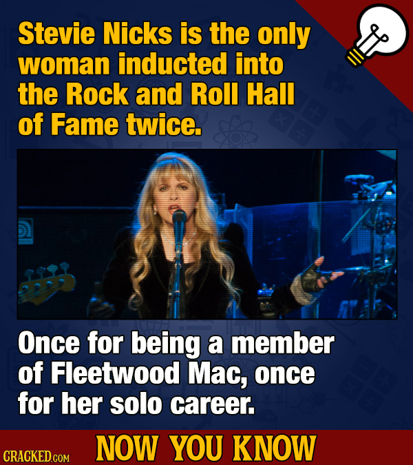 Stevie Nicks is the only woman inducted into the Rock and Roll Hall of Fame twice. Once for being a member of Fleetwood Mac, once for her solo career.
