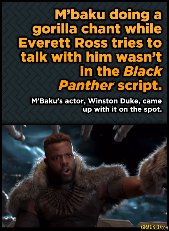 M'baku doing a gorilla chant while Everett Ross tries to talk with him wasn't in the Black Panther script. M'Baku's actor, Winston Duke, came up with