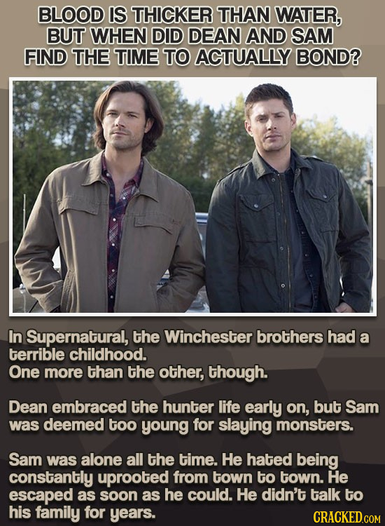 BLOOD IS THICKER THAN WATER, BUT WHEN DID DEAN AND SAM FIND THE TIME TO ACTUALLY BOND? In Supernatural, the Winchester brothers had a terrible childho