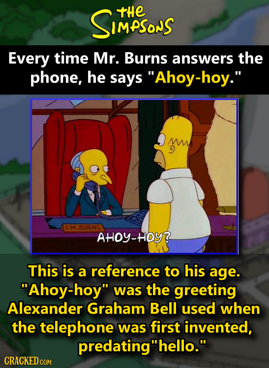 SIMPSonS tHE Every time Mr. Burns answers the phone, he says Ahoy-hoy. ON BURNS AHOY-HOY? This is a reference to his age. Ahoy-hoy was the greetin