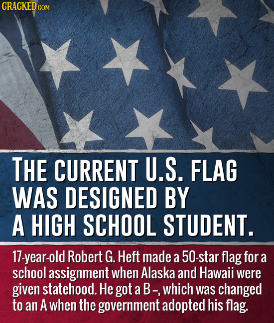 CRACKED CON THE CURRENT U.S. FLAG WAS DESIGNED BY A HIGH SCHOOL STUDENT. 17-year-old Robert G. Heft made a 50-star flag for a school assignment when A