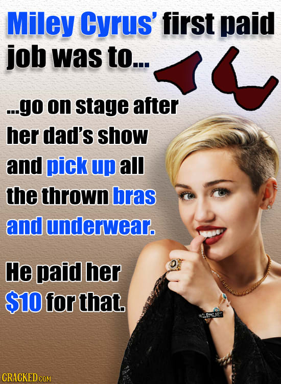 Miley Cyrus' first paid job was to... ...go on stage after her dad's show and pick up all the thrown bras and underwear. He paid her $10 for that. MLG