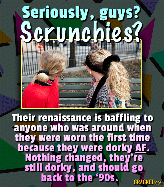 Seriously, guys? Scrunchies? Their renaissance is baffling to anyone who was around when they were worn the first time because they were dorky AF. Not