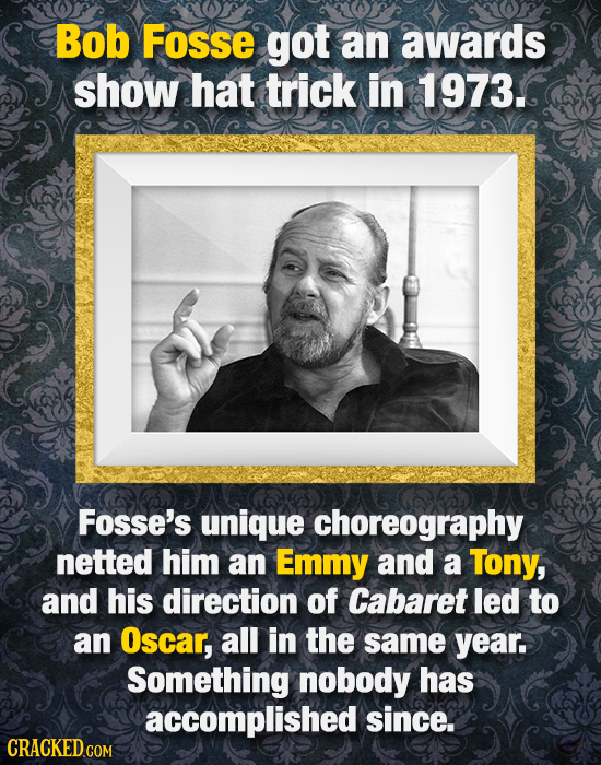 Bob Fosse got an awards show hat trick in 1973. Fosse's unique choreography netted him an Emmy and a Tony, and his direction of Cabaret led to an Osca