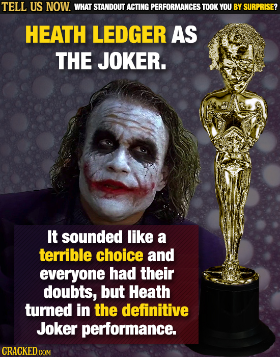 TELL US NOW. WHAT STANDOUT ACTING PERFORMANCES TOOK YOU BY SURPRISE? HEATH LEDGER AS THE JOKER. It sounded like a terrible choice and everyone had the