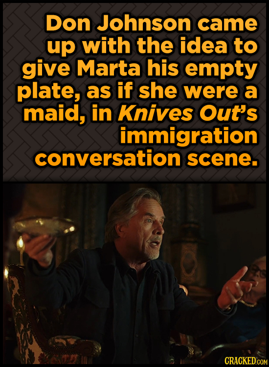 Don Johnson came up with the idea to give Marta his empty plate, as if shE were a maid, in Knives Out's immigration conversation scene.