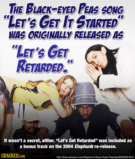 THE BLCK-EYEL PEAS SONG LEt's GET IT STARTED WAS ORIGINALLY RELEASED AS LET'S GET RETARDED. It wasn't a secret, either. Let's Get Retarded was i