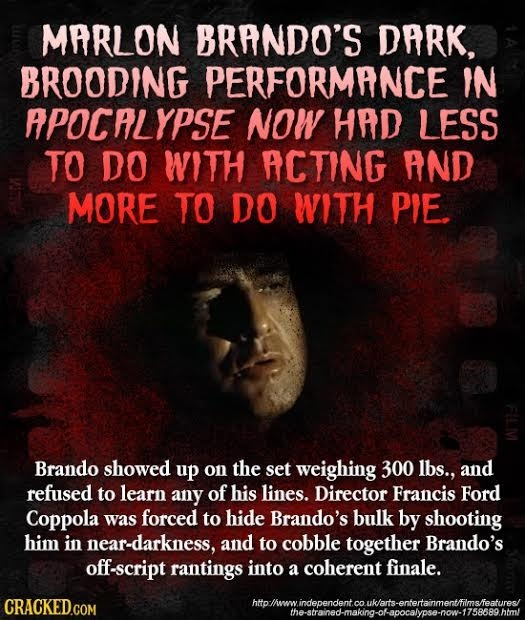 MPRLON BRANDO'S DRRK, BROODING PERFORMANCE IN APOCALYPSE NOW HAD LESS TO DO WITH ACTING AND MORE TO DO WITH PIE. Brando showed up on the set weighing