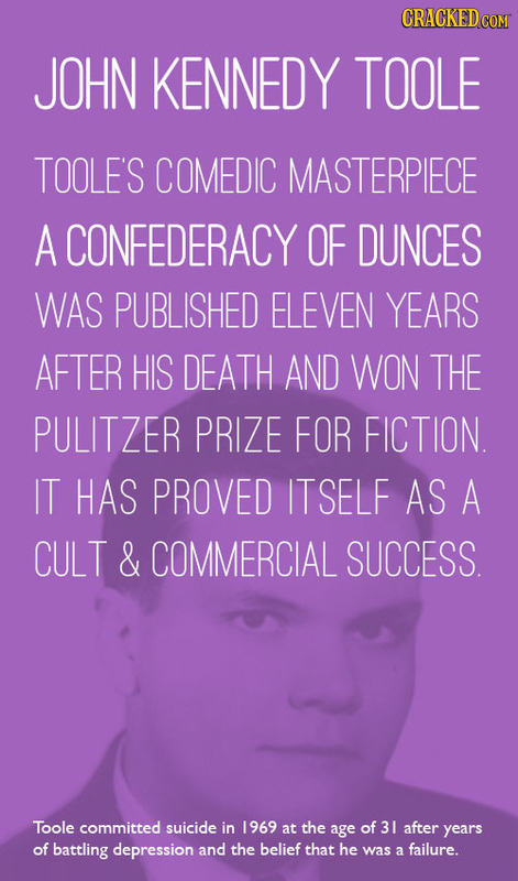 CRACKEDCO JOHN KENNEDY TOOLE TOOLE'S COMEDIC MASTERPIECE A CONFEDERACY OF DUNCES WAS PUBLISHED ELEVEN YEARS AFTER HIS DEATH AND WON THE PULITZER PRIZE
