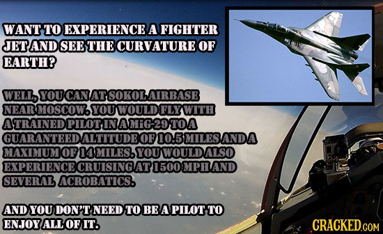 WANT TO EXPERIENCE A FIGHTER JETAND SEE THE CURVATURE OF EARTH? WELL, YOU CAN ATSOKOLAIRBASE NEAR MOSCOW. YOU WOULD FLYWITH ATRAINED OPILOTINAMIG29TOA