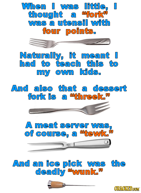 When 0 was little, thought a fork was a utensil with four points. Naturally, it meant had to teach this to my oWn kids. And also that a dessert fork