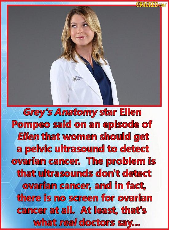 CRAORPDCOIN Grey's Anatomy star Ellen Pompeo said on an episode of Ellen that women should get a pelvic ultrasound to detect ovarian cancer. The probl
