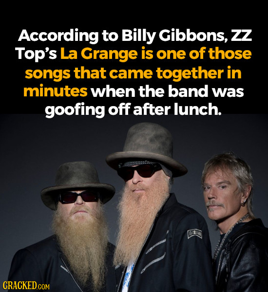 According to Billy Gibbons, zZ Top's La Grange is one of those songs that came together in minutes when the band was goofing off after lunch.