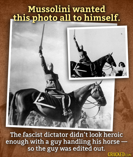 Mussolini wanted this photo all to himself. The fascist dictator didn't look heroic enough with a guy handling his horse- so the guy was edited out. C