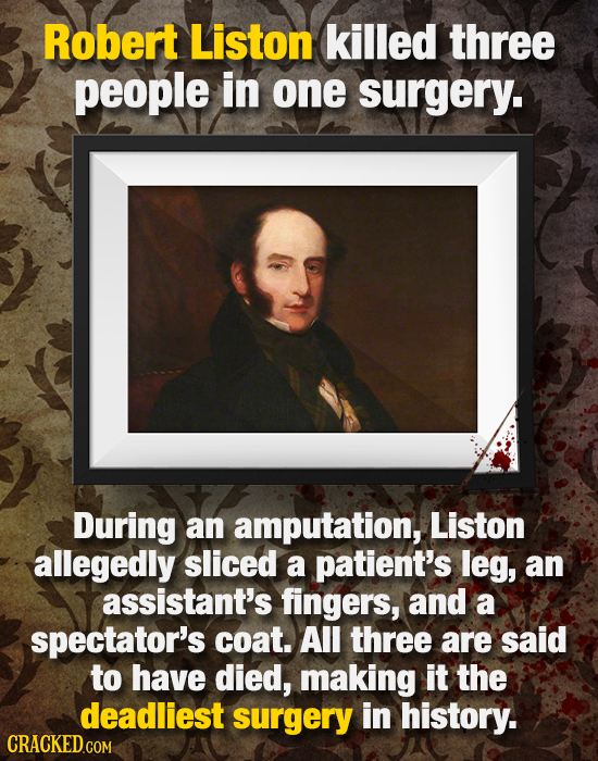 Robert Liston killed three people in one surgery. During an amputation, Liston allegedly sliced a patient's leg, an assistant's fingers, and a spectat