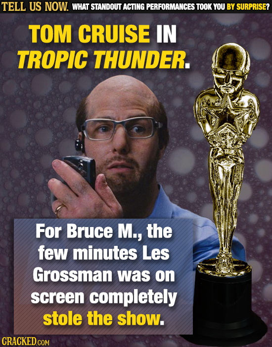 TELL US NOW. WHAT STANDOUT ACTING PERFORMANCES TOOK YOU BY SURPRISE? TOM CRUISE IN TROPIC THUNDER. For Bruce M., the few minutes Les Grossman was on s