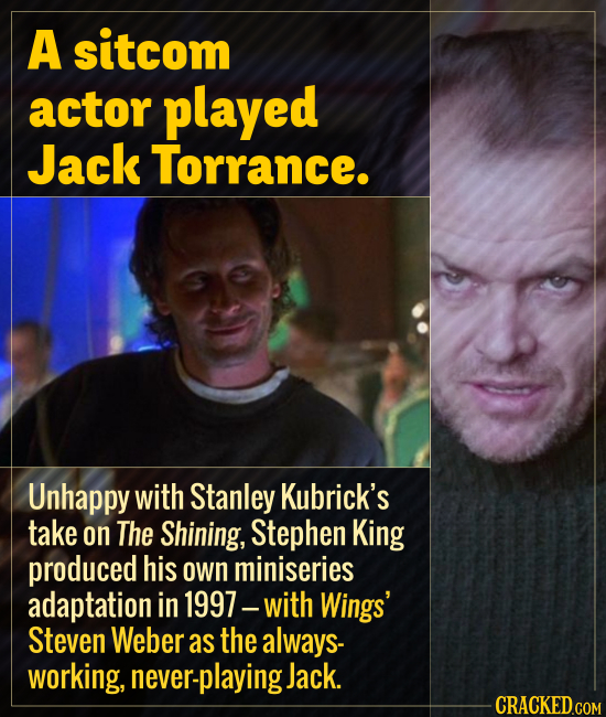 A sitcom actor played Jack Torrance. Unhappy with Stanley Kubrick's take on The Shining, Stephen King produced his own miniseries adaptation in 1997 w