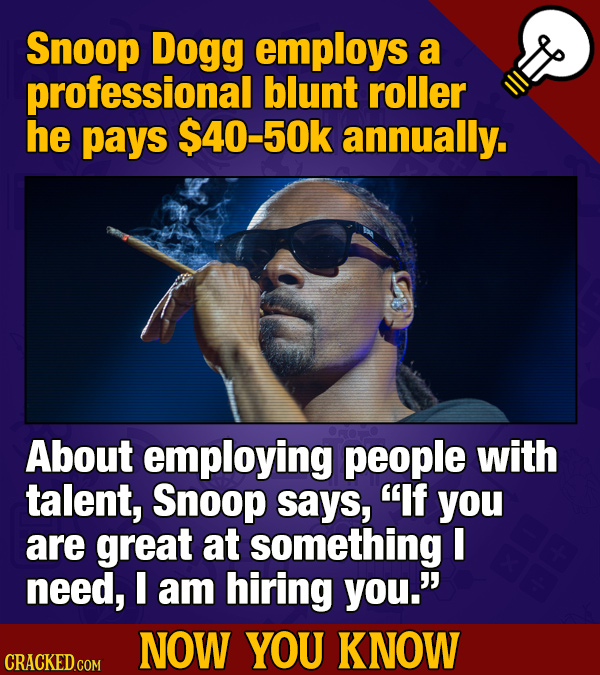 Snoop Dogg employs a professional blunt roller he pays $40-50k annually. About employing people with talent, Snoop says, If you are great at somethin