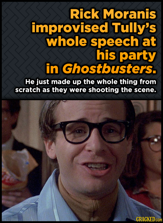 Rick Moranis improvised Tully's whole speech at his party in Ghostbusters. He just made up the whole thing from scratch as they were shooting the scen