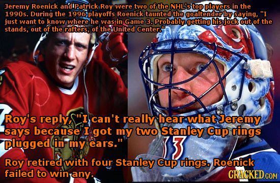Jeremy Roenick andipatrick Roy were two of the NHL'STOP players in the 1990s. During the 1996playoffs Roenick taunted the goaltender by saying, I jus