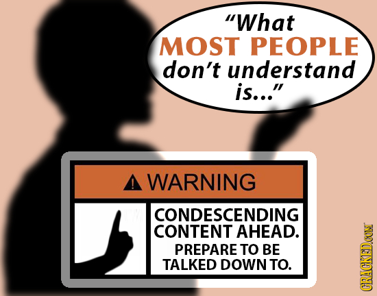 What MOST PEOPLE don't understand is... A WARNING CONDESCENDING CONTENT AHEAD. PREPARE TO BE TALKED DOWN TO. CRACKED.CON