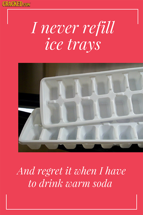 I never refill ice trays uLL 71000 And regret it when I have to drink warm soda