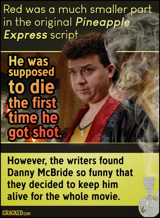 Red was a much smaller part in the original Pineapple Express script He was supposed to die the first time he got shot. However, the writers found Dan