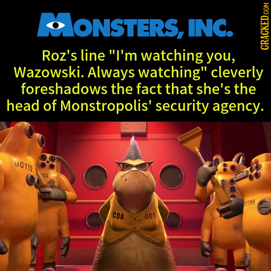 ONSTERS, INC. Roz's line I'm watching you, CRACKED.COM Wazowski. Always watching cleverly foreshadows the fact that she's the head of Monstropolis'