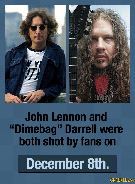 WASTDUD Y ) John Lennon and Dimebag Darrell were both shot by fans on December 8th. CRACKED COM