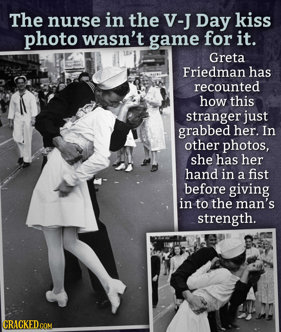 The nurse in the V-J Day kiss photo wasn't game for it. Greta Friedman has recounted how this stranger just grabbed her. In other photos, she has her