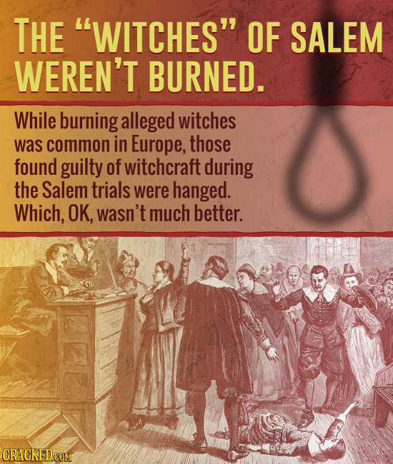 THE WITCHES OF SALEM WEREN'T BURNED. While burning alleged witches was common in Europe, those found guilty of witchcraft during the Salem trials we