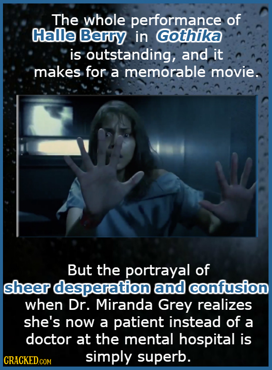 The whole performance of Halle Berry in Gothika is outstanding, and it makes for a memorable movie. But the portrayal of sheer desperation and confusi