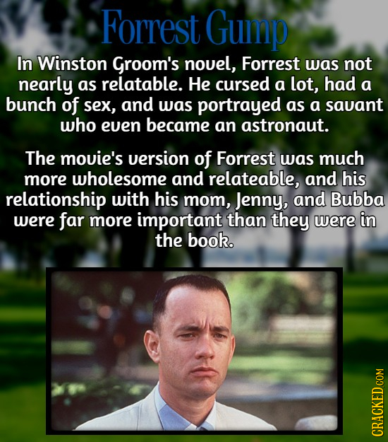 Forrest Gump In Winston Groom's nouel, Forrest was not nearly as relatable. He cursed a lot, had a bunch of sex, and was portrayed as a savant who eve