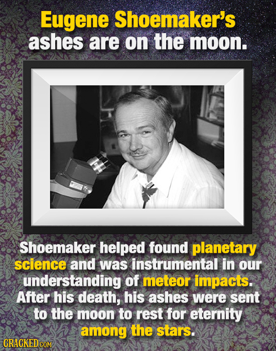Eugene Shoemaker's ashes are on the moon. Shoemaker helped found planetary science and was instrumental in our understanding Of meteor impacts. After