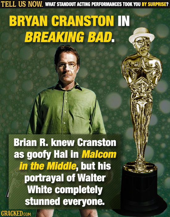 TELL US NOW. WHAT STANDOUT ACTING PERFORMANCES TOOK YOU BY SURPRISE? BRYAN CRANSTON IN BREAKING BAD. Brian R. knew Cranston as goofy Hal in Malcom in