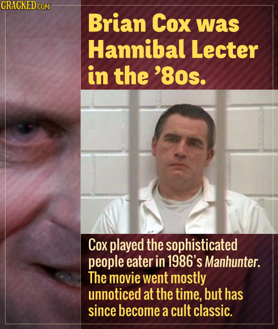 Brian Cox was Hannibal Lecter in the '8Os. Cox played the sophisticated people eater in 1986's Manhunter. The movie went mostly unnoticed at the time,