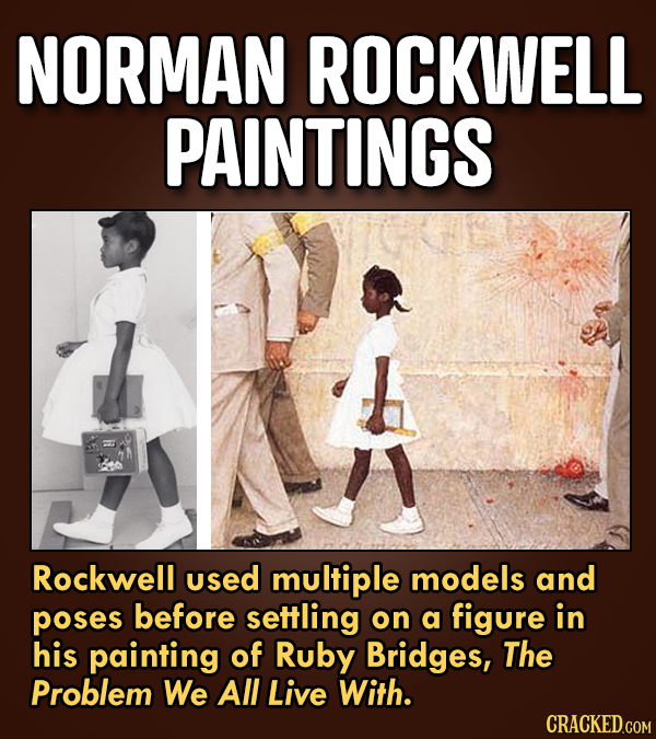 NORMAN ROCKWELL PAINTINGS Rockwell used multiple models and poses before settling on a figure in his painting of Ruby Bridges, The Problem We All Live