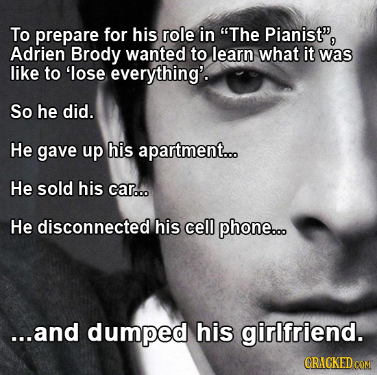 To prepare for his role in The Pianist', Adrien Brody wanted to learn what it was like to 'lose everything'. So he did. He gave up his apartment... H
