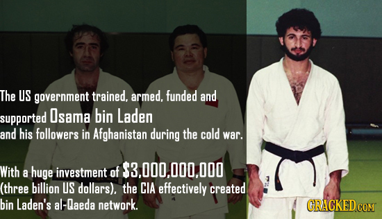 The US government trained. armed. funded and supported Osama bin Laden and his followers in Afghanistan during the cold war. With a huge investment of