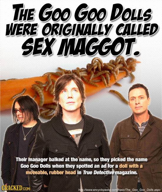 THE Goo Goo DOLLs WERE ORIGINALLY CALLED SEX MAGGOT. Their manager balked at the name, So they picked the name Goo Goo Dolls when they spotted an ad f