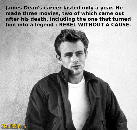 James Dean's career lasted only a year. He made three movies, two of which came out after his death, including the one that turned him into a legend :