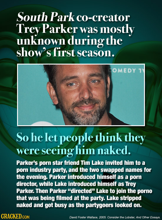 South Park co-creator Trey Parker was mostly unknown during the show's first season. OMEDY 1 So he let people think they were seeing him naked. Parker
