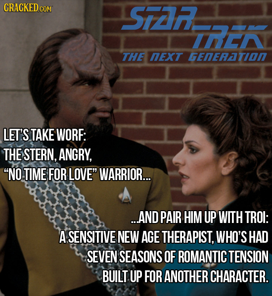 SIZR IREN THE NEXT GENERATION LET'S TAKE WORF: THE STERN, ANGRY, NO TIME FOR LOVE WARRIOR... ...AND PAIR HIM UP WITH TROI: A SENSITIVE NEW AGE THERA