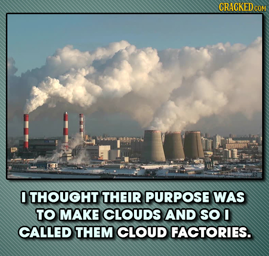 CRACKEDC COM 0 THOUGHT THEIR PURPOSE WAS TO MAKE CLOUDS AND SO l CALLED THEM CLOUD FACTORIES.