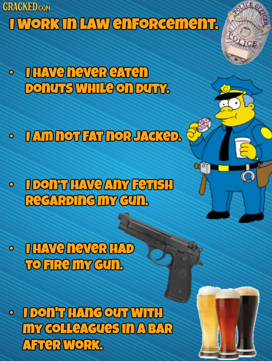 CRACKEDcO OFFICER COM POLICE I WORK In LAW enFoRcement. POLICE HAVE never eAten DONUTS WHILE on DUTY. O Am not FAT nor JACKED. O DON'T HAVE Any FETISH