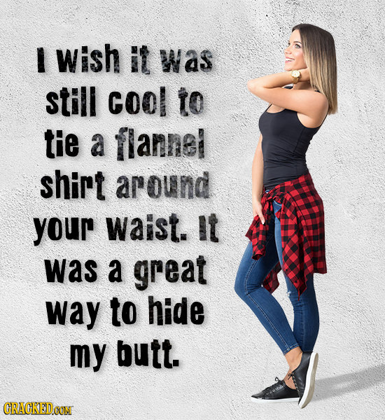 I Wish it Was still cool to tie a flannel shirt around your waist. it was a great way to hide my butt. CRACKEDCON