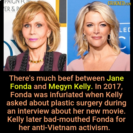 IPAIUNY ER&F LEC There's much beef between Jane Fonda and Megyn Kelly. In 2017, Fonda was infuriated when Kelly asked about plastic surgery during an