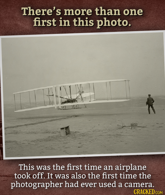 There's more than one first in this photo. This was the first time an airplane took off. It was also the first time the photographer had ever used a c