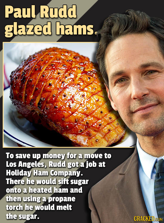 Paul Rudd glazed hams. To save up money for a move to Los Angeles, Rudd got a job at Holiday Ham Company. There he would sift sugar onto a heated ham