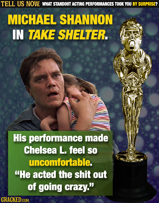 TELL US NOW. WHAT STANDOUT ACTING PERFORMANCES TOOK YOU BY SURPRISE? MICHAEL SHANNON IN TAKE SHELTER. His performance made Chelsea L. feel SO uncomfor